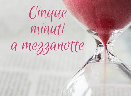 """Segnalazione di """"Cinque minuti a mezzanotte"""" di Maria Capasso"""